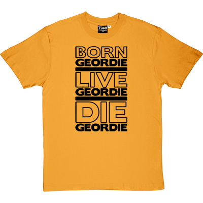 Born Geordie, Live Geordie, Die Geordie Yellow Men's T-Shirt. No matter where you are in the world, live by this...